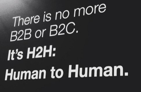 There is no more B2B or B2C: It's H2H - Human to Human.